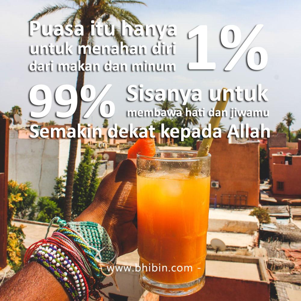 Puasa itu hanya 1% untuk menahan diri dari makan dan minum, 99% sisanya untuk membawa hati dan jiwamu semakin dekat kepada Allah.
